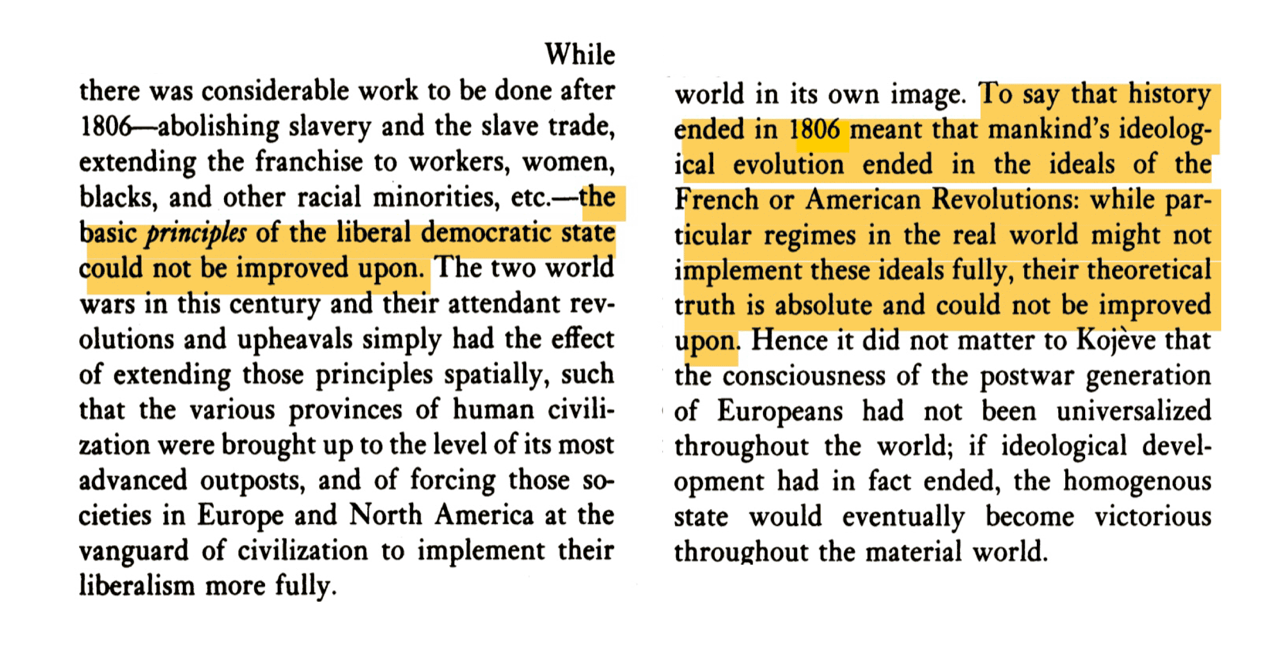 To say that history ended in 1806 meant that mankind's ideological evolution ended in the ideals of the French or American Revolutions: while particular regimes in the real world might not implement these ideals fully, their theoretical truth is absolute and could not be improved upon.